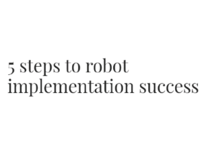 The 5 Steps to Robot Implementation Success by John Burg, Acieta, for Plant Engineering